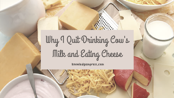 Why I Quit Drinking Cow's Milk and Eating Cheese.